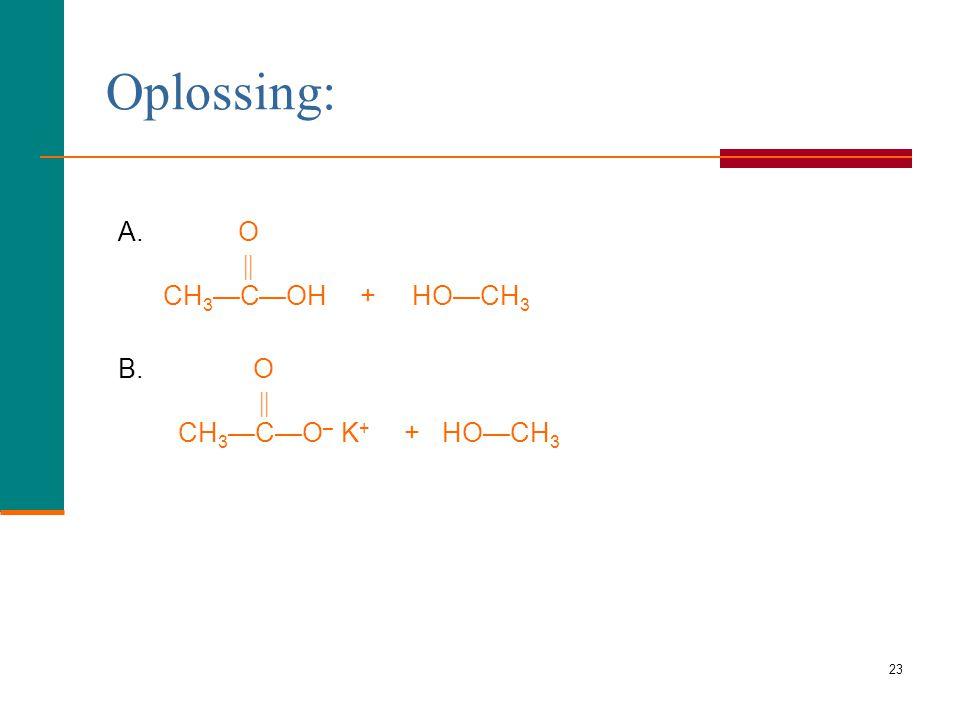 22 Geef de structuurformule van het product wanneer methyl- acetaat reageert met A. Water een zuur als katalysator B. KOH Leermomentje