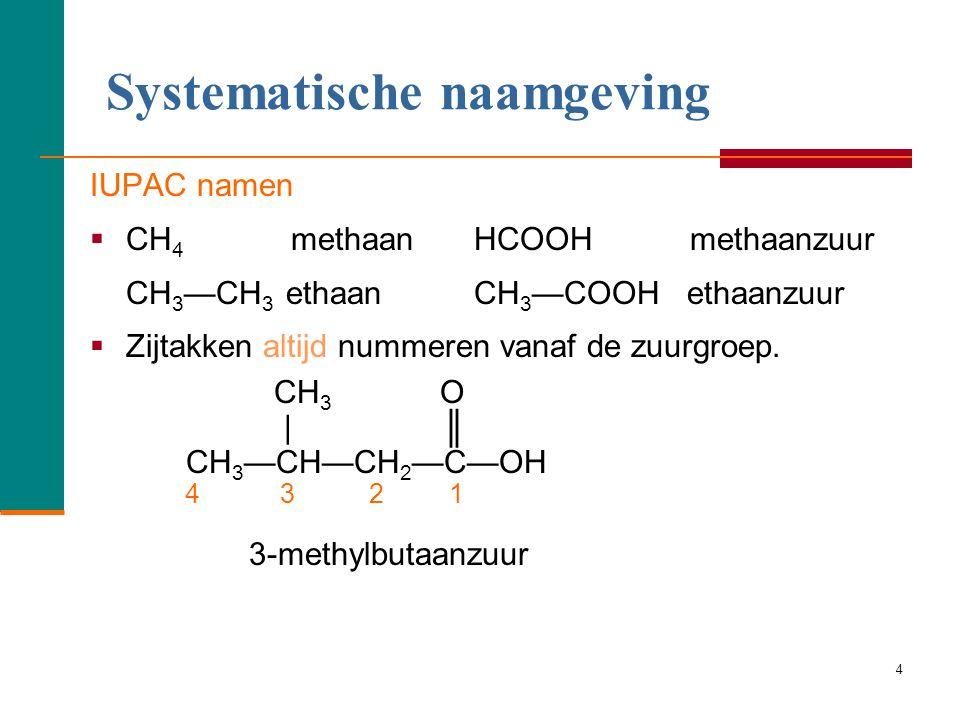 4 IUPAC namen  CH 4 methaan HCOOH methaanzuur CH 3 —CH 3 ethaan CH 3 —COOH ethaanzuur  Zijtakken altijd nummeren vanaf de zuurgroep.