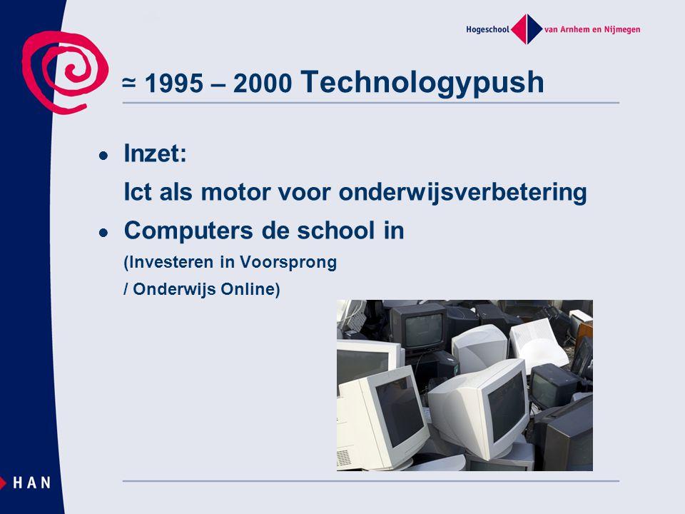 ≃ 1995 – 2000 Technologypush Inzet: Ict als motor voor onderwijsverbetering Computers de school in (Investeren in Voorsprong / Onderwijs Online)
