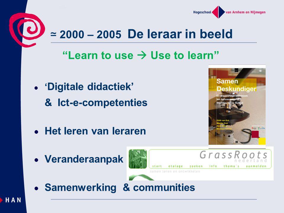 """≃ 2000 – 2005 De leraar in beeld """"Learn to use  Use to learn"""" ' Digitale didactiek' & Ict-e-competenties Het leren van leraren Veranderaanpak Samenwe"""