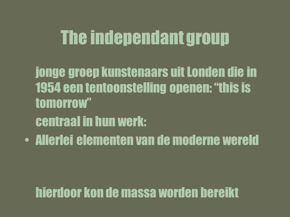 The independant group jonge groep kunstenaars uit Londen die in 1954 een tentoonstelling openen: this is tomorrow centraal in hun werk: Allerlei elementen van de moderne wereld hierdoor kon de massa worden bereikt
