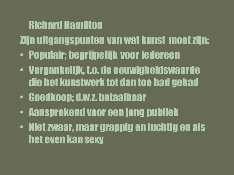 Richard Hamilton Zijn uitgangspunten van wat kunst moet zijn: Populair; begrijpelijk voor iedereen Vergankelijk, t.o.
