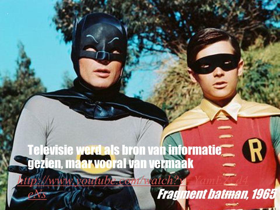 Televisie werd als bron van informatie gezien, maar vooral van vermaak http://www.youtube.com/watch?v=YamEZ_d4 eNs Fragment batman, 1965