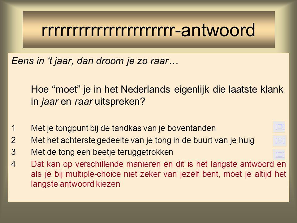Eens in 't jaar, dan droom je zo raar… Hoe spreek je in het Nederlands eigenlijk die laatste klank in jaar en raar uit? 1Met je tongpunt bij de tandka
