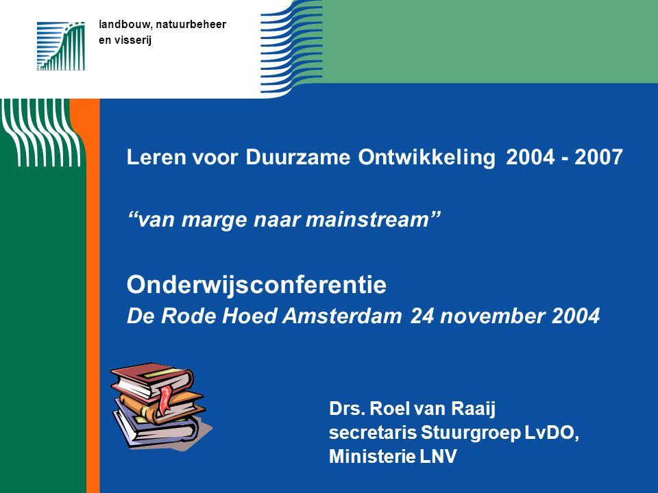 landbouw, natuurbeheer en visserij Leren voor Duurzame Ontwikkeling 2004 - 2007 van marge naar mainstream Onderwijsconferentie De Rode Hoed Amsterdam 24 november 2004 Drs.