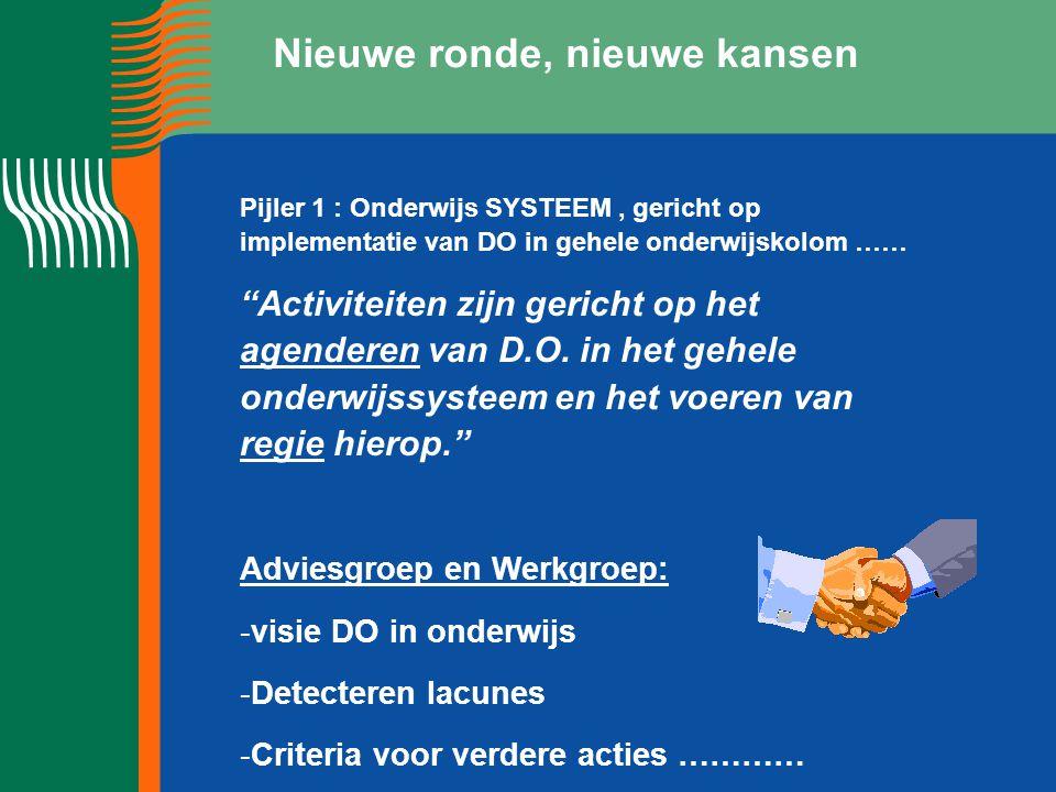 Nieuwe ronde, nieuwe kansen Pijler 1 : Onderwijs SYSTEEM, gericht op implementatie van DO in gehele onderwijskolom …… Activiteiten zijn gericht op het agenderen van D.O.