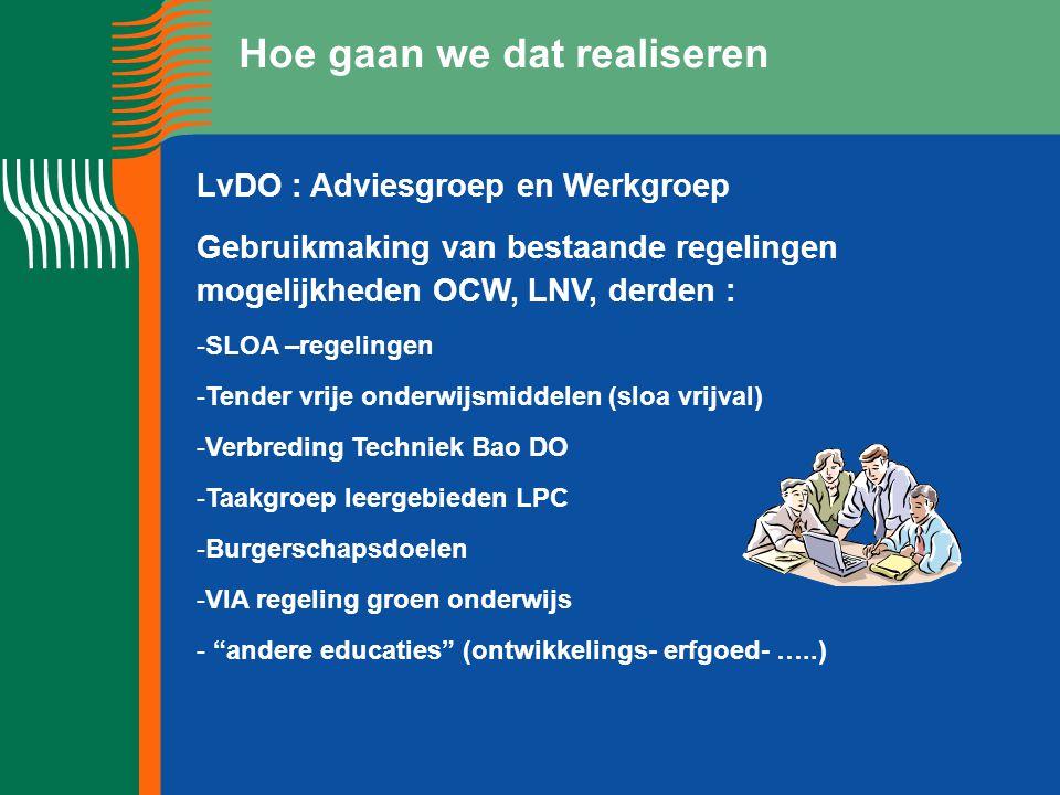 Hoe gaan we dat realiseren LvDO : Adviesgroep en Werkgroep Gebruikmaking van bestaande regelingen mogelijkheden OCW, LNV, derden : -SLOA –regelingen -Tender vrije onderwijsmiddelen (sloa vrijval) -Verbreding Techniek Bao DO -Taakgroep leergebieden LPC -Burgerschapsdoelen -VIA regeling groen onderwijs - andere educaties (ontwikkelings- erfgoed- …..)