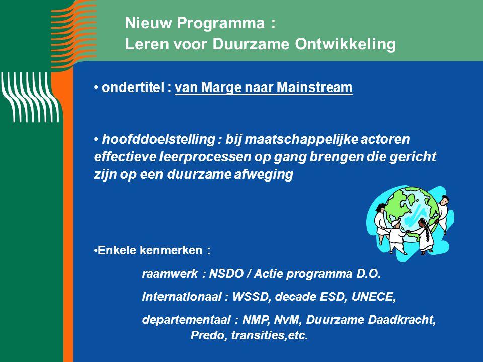 Nieuw Programma : Leren voor Duurzame Ontwikkeling ondertitel : van Marge naar Mainstream hoofddoelstelling : bij maatschappelijke actoren effectieve leerprocessen op gang brengen die gericht zijn op een duurzame afweging Enkele kenmerken : raamwerk : NSDO / Actie programma D.O.
