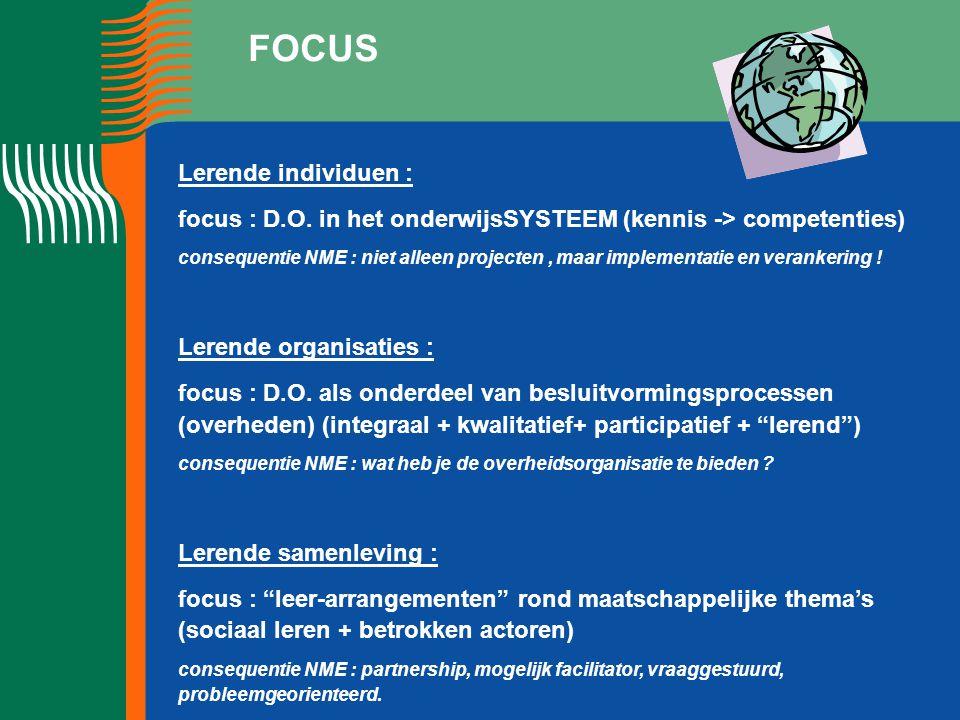 FOCUS Lerende individuen : focus : D.O. in het onderwijsSYSTEEM (kennis -> competenties) consequentie NME : niet alleen projecten, maar implementatie