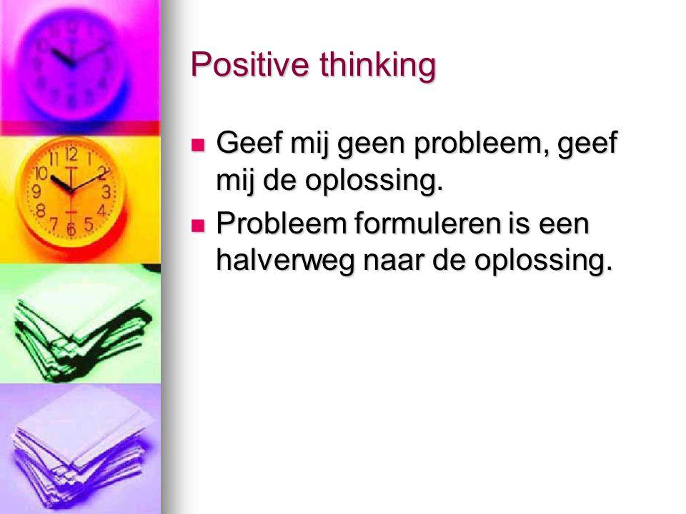Positive thinking Geef mij geen probleem, geef mij de oplossing. Geef mij geen probleem, geef mij de oplossing. Probleem formuleren is een halverweg n