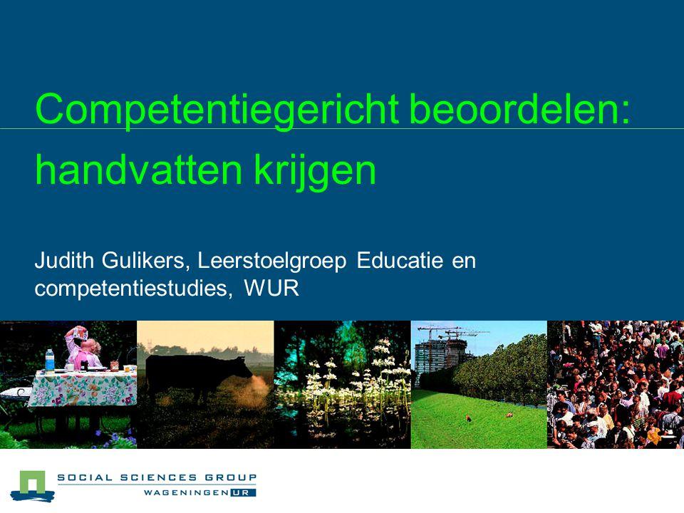 Competentiegericht beoordelen: handvatten krijgen Judith Gulikers, Leerstoelgroep Educatie en competentiestudies, WUR
