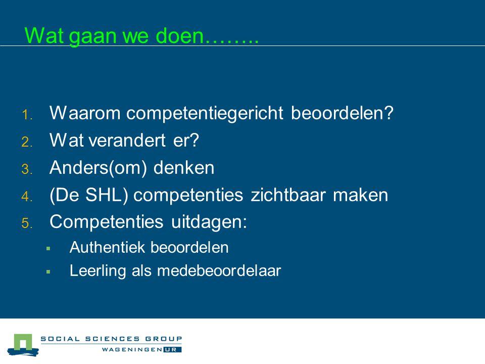 Wat gaan we doen…….. 1. Waarom competentiegericht beoordelen? 2. Wat verandert er? 3. Anders(om) denken 4. (De SHL) competenties zichtbaar maken 5. Co