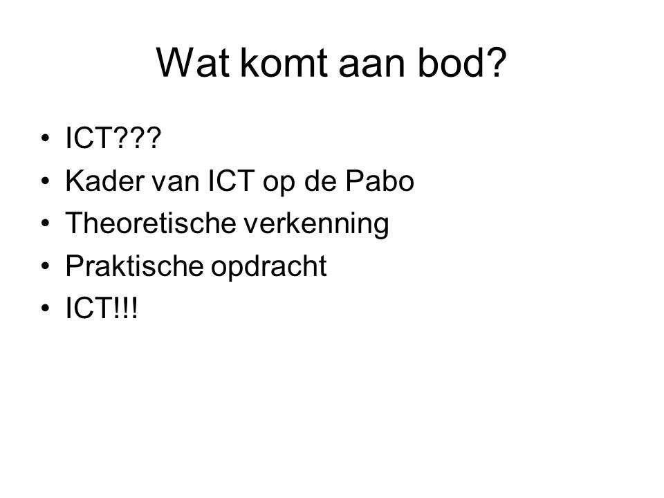 Wat komt aan bod? ICT??? Kader van ICT op de Pabo Theoretische verkenning Praktische opdracht ICT!!!