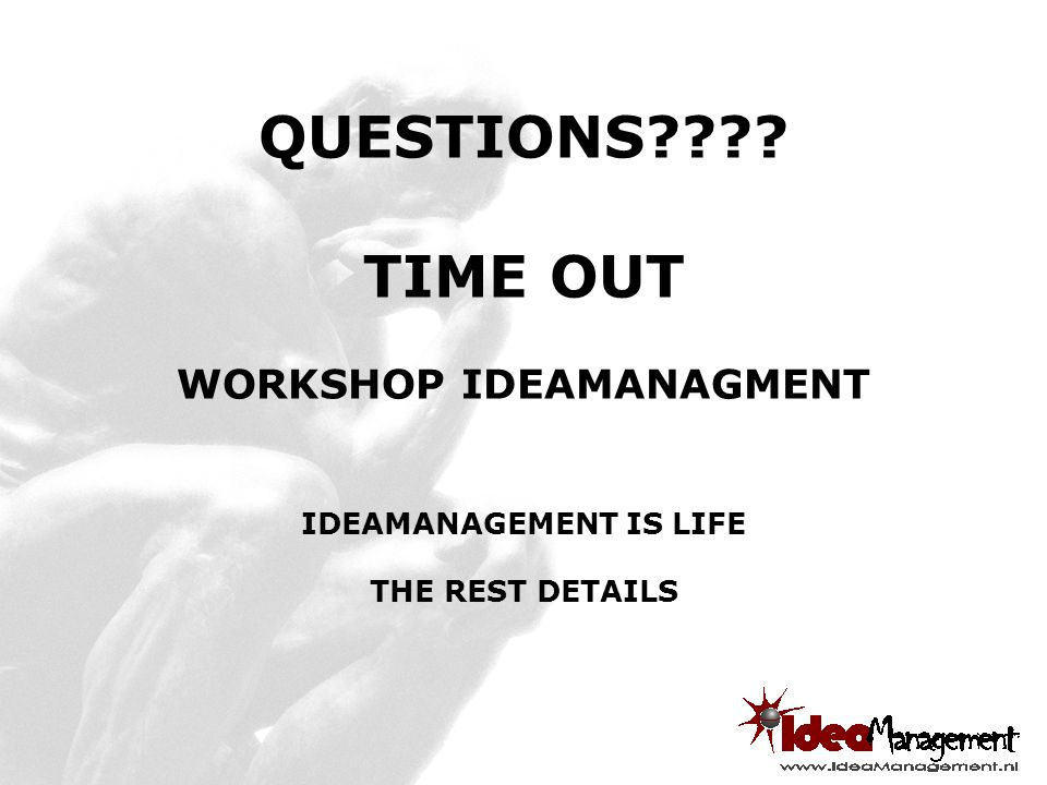 QUESTIONS???? TIME OUT WORKSHOP IDEAMANAGMENT IDEAMANAGEMENT IS LIFE THE REST DETAILS