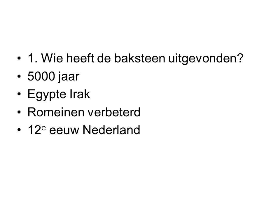 1. Wie heeft de baksteen uitgevonden? 5000 jaar Egypte Irak Romeinen verbeterd 12 e eeuw Nederland