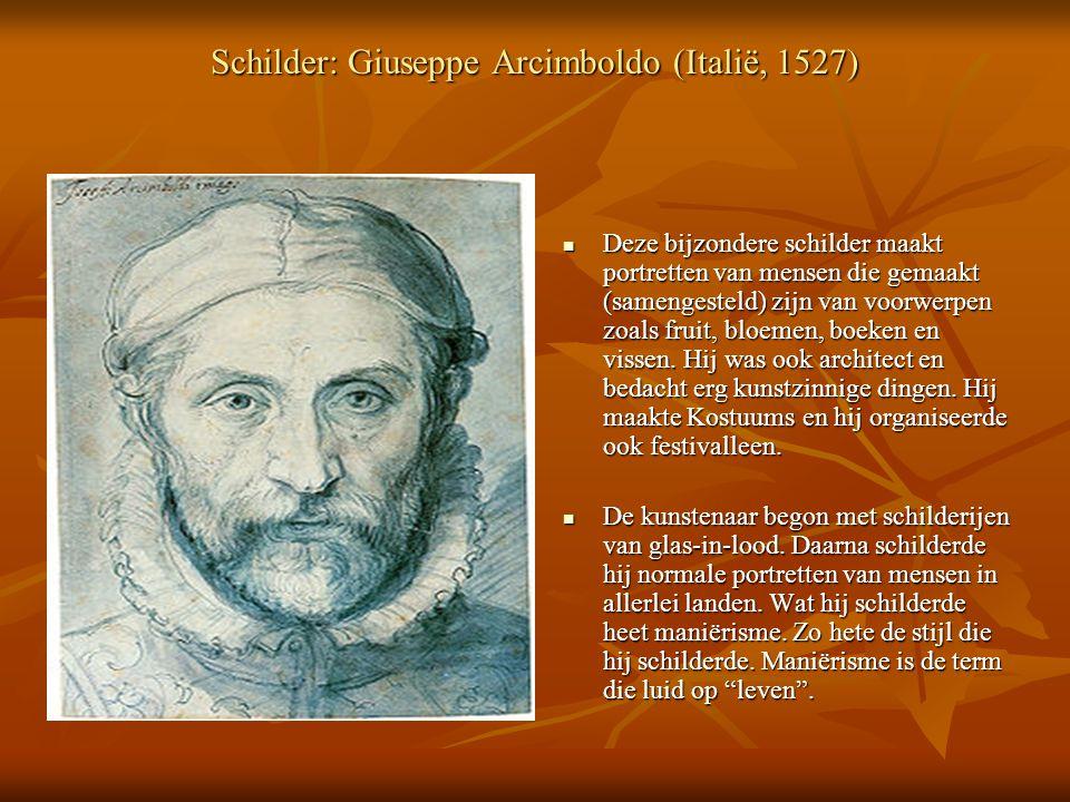 Schilder: Giuseppe Arcimboldo (Italië, 1527) Deze bijzondere schilder maakt portretten van mensen die gemaakt (samengesteld) zijn van voorwerpen zoals