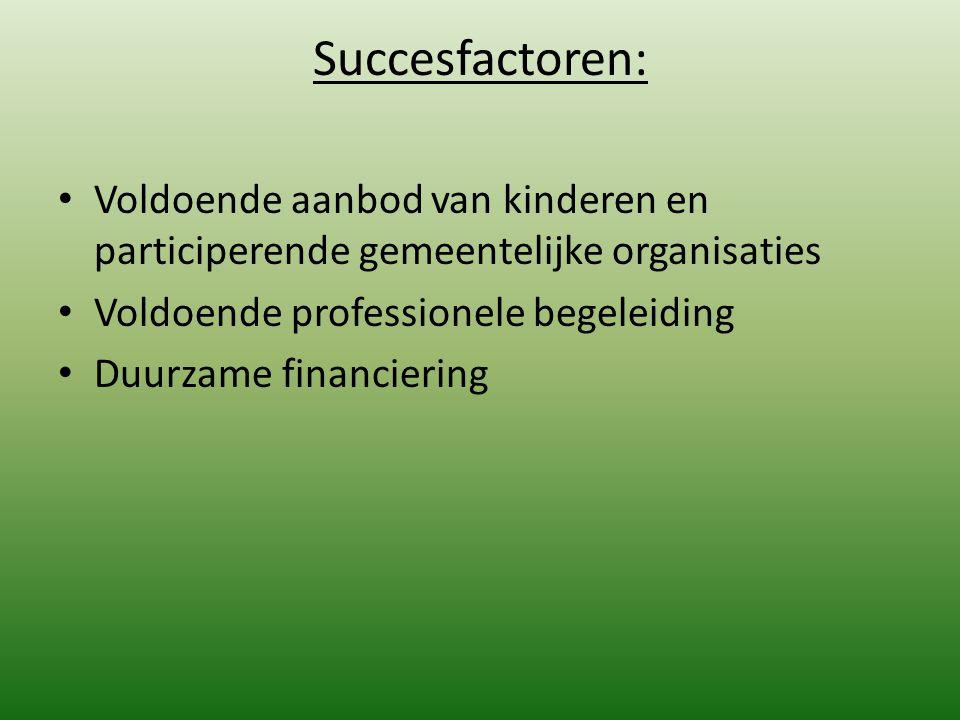 Succesfactoren: Voldoende aanbod van kinderen en participerende gemeentelijke organisaties Voldoende professionele begeleiding Duurzame financiering