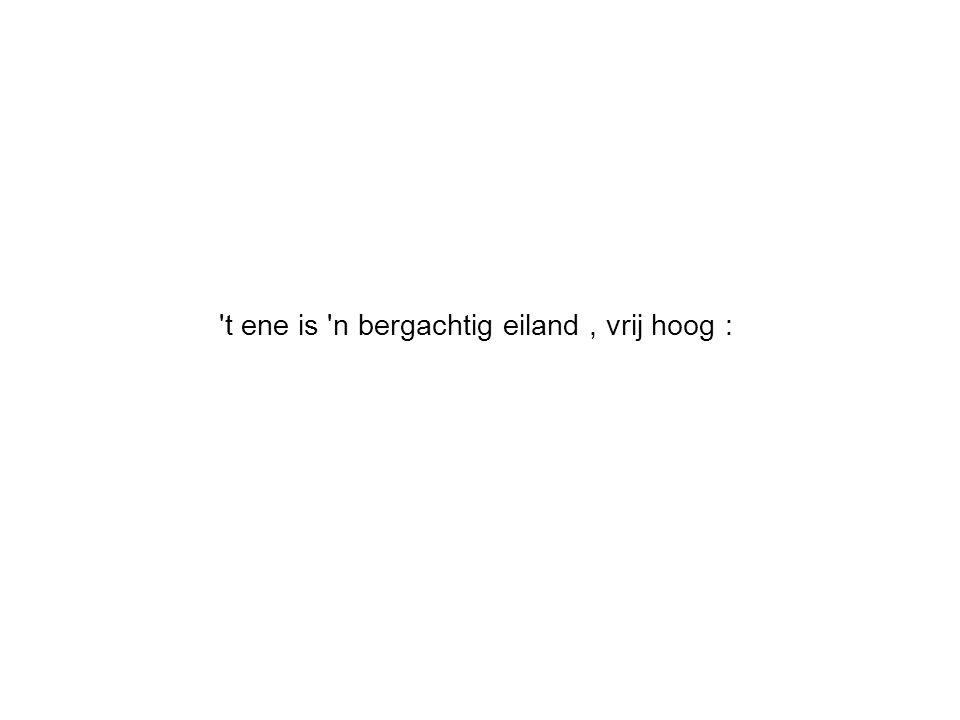 't ene is 'n bergachtig eiland, vrij hoog :