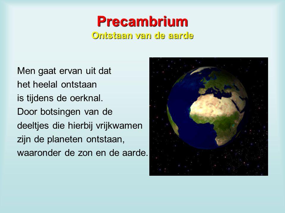 Precambrium Ontstaan van de aarde Men gaat ervan uit dat het heelal ontstaan is tijdens de oerknal. Door botsingen van de deeltjes die hierbij vrijkwa
