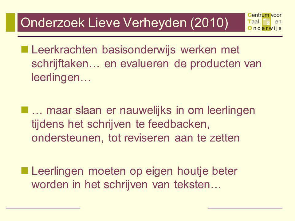 Onderzoek Lieve Verheyden (2010) Leerkrachten basisonderwijs werken met schrijftaken… en evalueren de producten van leerlingen… … maar slaan er nauwelijks in om leerlingen tijdens het schrijven te feedbacken, ondersteunen, tot reviseren aan te zetten Leerlingen moeten op eigen houtje beter worden in het schrijven van teksten…