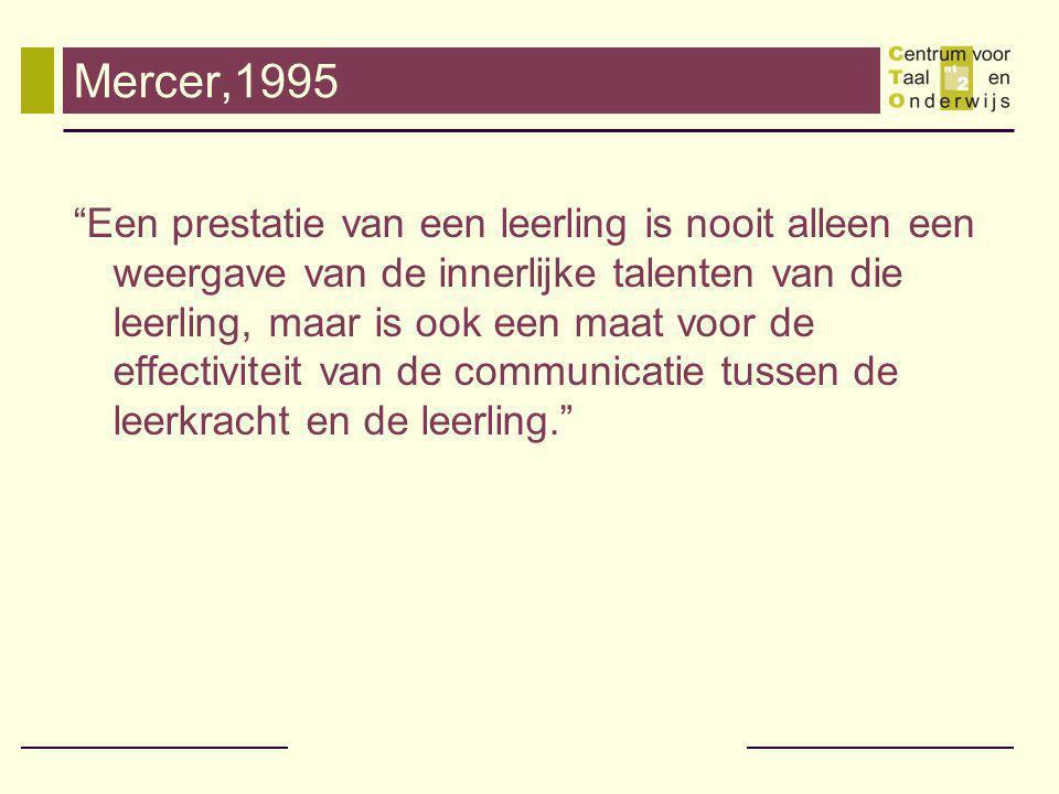 Mercer,1995 Een prestatie van een leerling is nooit alleen een weergave van de innerlijke talenten van die leerling, maar is ook een maat voor de effectiviteit van de communicatie tussen de leerkracht en de leerling.