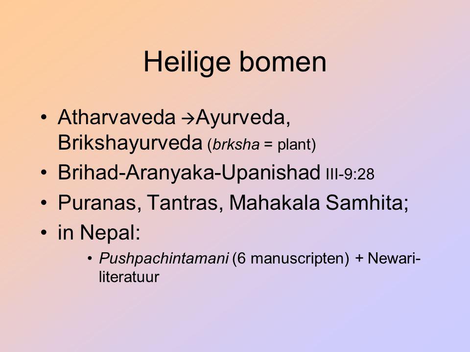 Heilige bomen Atharvaveda  Ayurveda, Brikshayurveda (brksha = plant) Brihad-Aranyaka-Upanishad III-9:28 Puranas, Tantras, Mahakala Samhita; in Nepal: