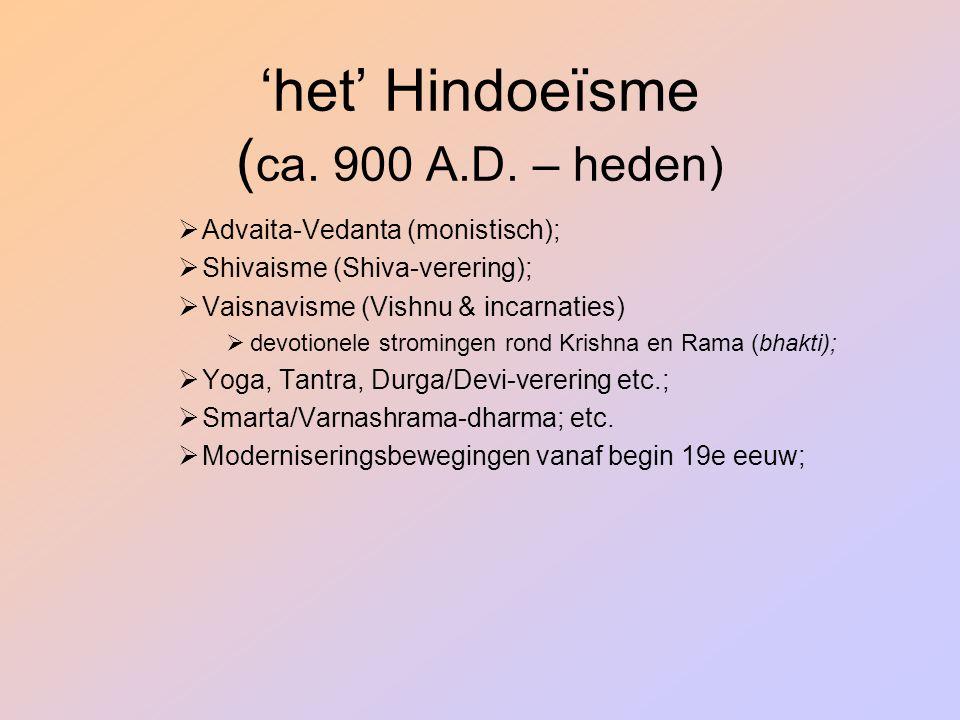 'het' Hindoeïsme ( ca. 900 A.D. – heden)  Advaita-Vedanta (monistisch);  Shivaisme (Shiva-verering);  Vaisnavisme (Vishnu & incarnaties)  devotion