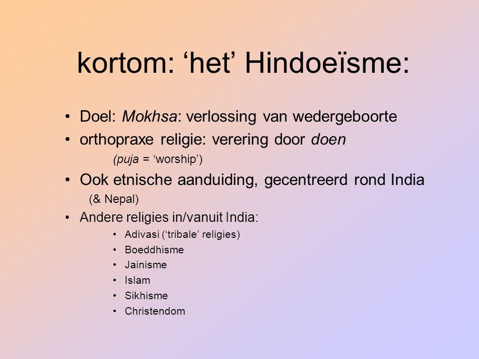 kortom: 'het' Hindoeïsme: Doel: Mokhsa: verlossing van wedergeboorte orthopraxe religie: verering door doen (puja = 'worship') Ook etnische aanduiding