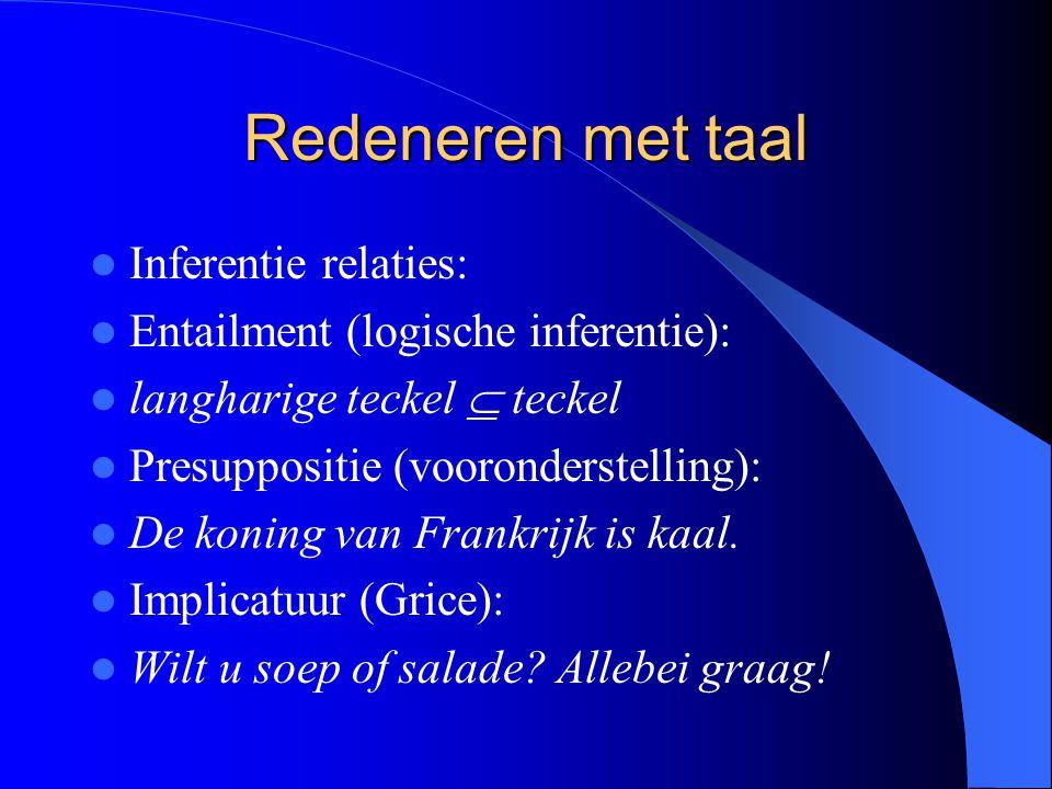 Redeneren met taal Inferentie relaties: Entailment (logische inferentie): langharige teckel  teckel Presuppositie (vooronderstelling): De koning van