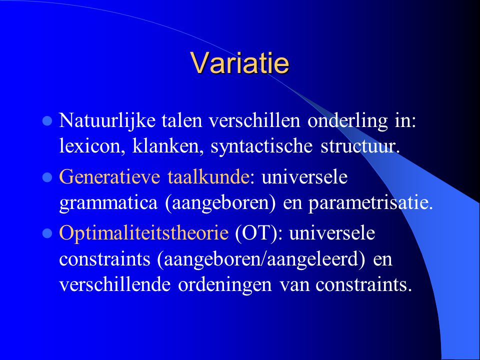 Variatie Natuurlijke talen verschillen onderling in: lexicon, klanken, syntactische structuur. Generatieve taalkunde: universele grammatica (aangebore