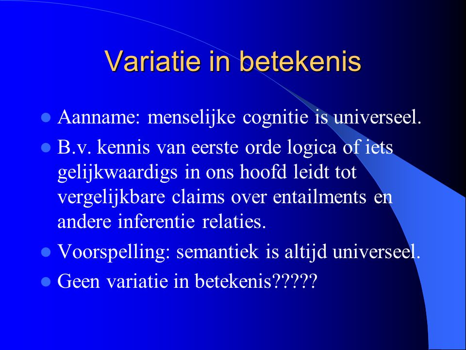 Variatie in betekenis Aanname: menselijke cognitie is universeel. B.v. kennis van eerste orde logica of iets gelijkwaardigs in ons hoofd leidt tot ver