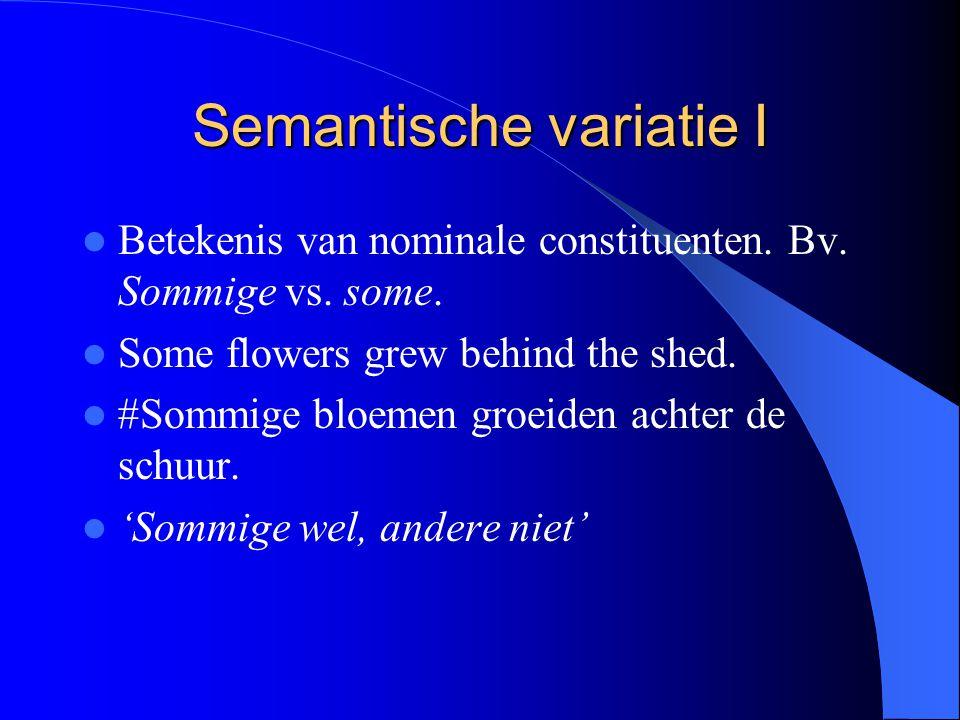 Semantische variatie I Betekenis van nominale constituenten. Bv. Sommige vs. some. Some flowers grew behind the shed. #Sommige bloemen groeiden achter