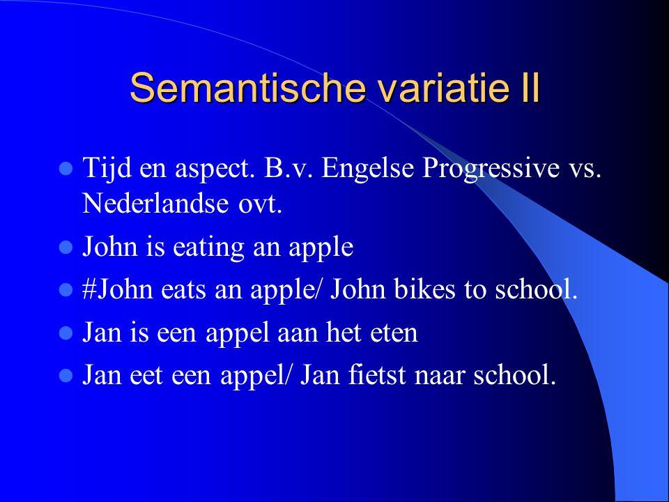 Semantische variatie II Tijd en aspect. B.v. Engelse Progressive vs. Nederlandse ovt. John is eating an apple #John eats an apple/ John bikes to schoo