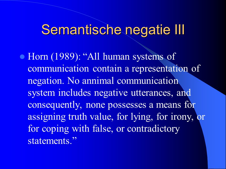 "Semantische negatie III Horn (1989): ""All human systems of communication contain a representation of negation. No annimal communication system include"