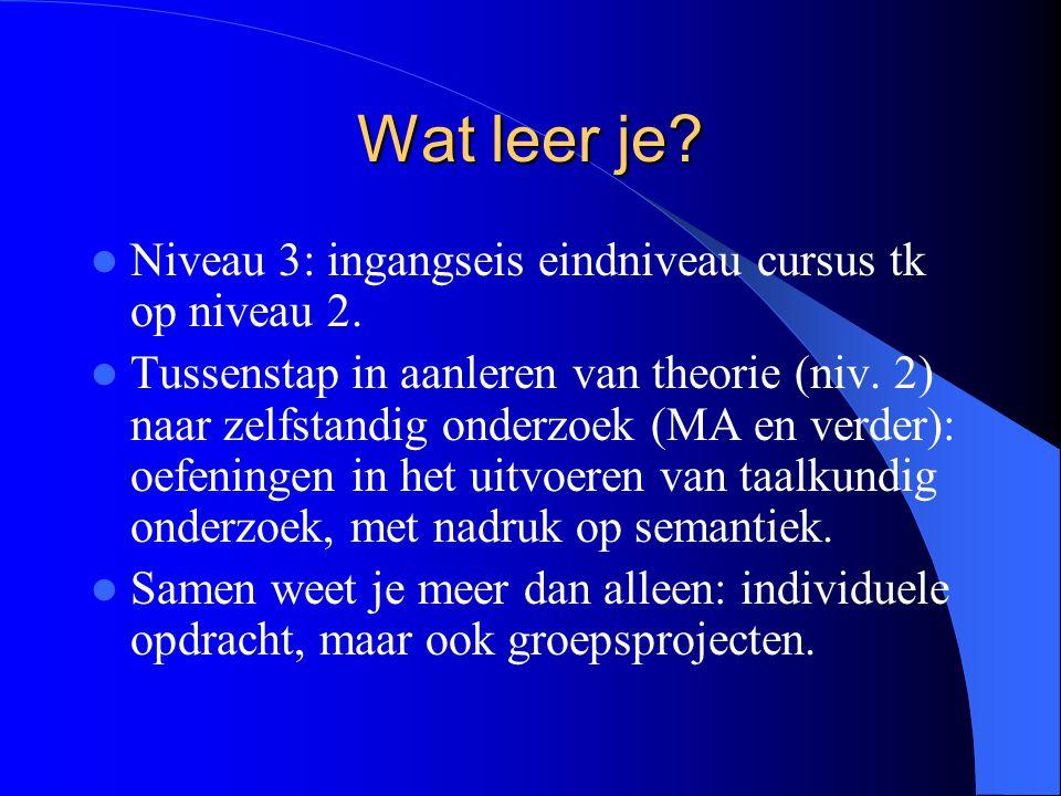 Wat leer je? Niveau 3: ingangseis eindniveau cursus tk op niveau 2. Tussenstap in aanleren van theorie (niv. 2) naar zelfstandig onderzoek (MA en verd