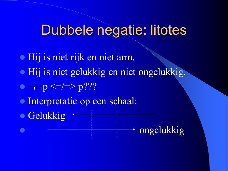 Dubbele negatie: litotes Hij is niet rijk en niet arm. Hij is niet gelukkig en niet ongelukkig.  p p??? Interpretatie op een schaal: Gelukkig ongelu
