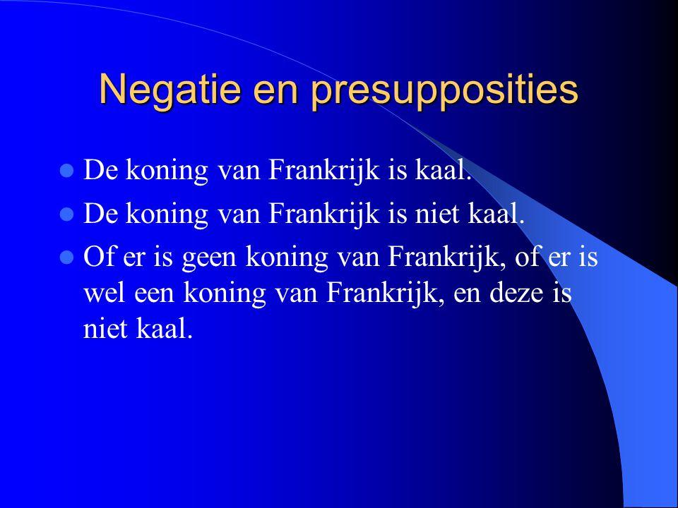 Negatie en presupposities De koning van Frankrijk is kaal. De koning van Frankrijk is niet kaal. Of er is geen koning van Frankrijk, of er is wel een