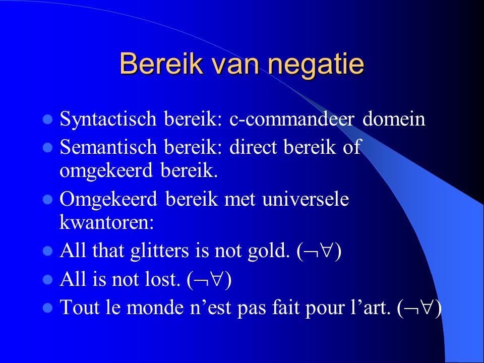 Bereik van negatie Syntactisch bereik: c-commandeer domein Semantisch bereik: direct bereik of omgekeerd bereik. Omgekeerd bereik met universele kwant