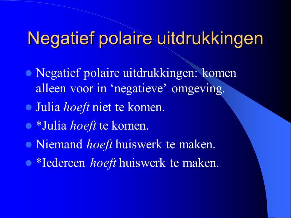 Negatief polaire uitdrukkingen Negatief polaire uitdrukkingen: komen alleen voor in 'negatieve' omgeving. Julia hoeft niet te komen. *Julia hoeft te k