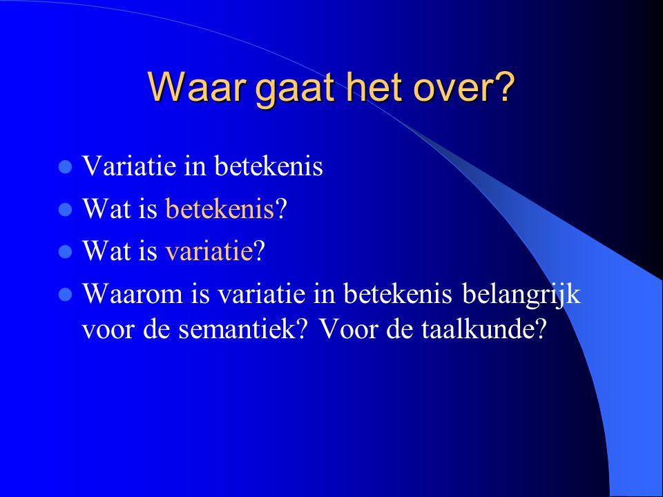 Waar gaat het over? Variatie in betekenis Wat is betekenis? Wat is variatie? Waarom is variatie in betekenis belangrijk voor de semantiek? Voor de taa