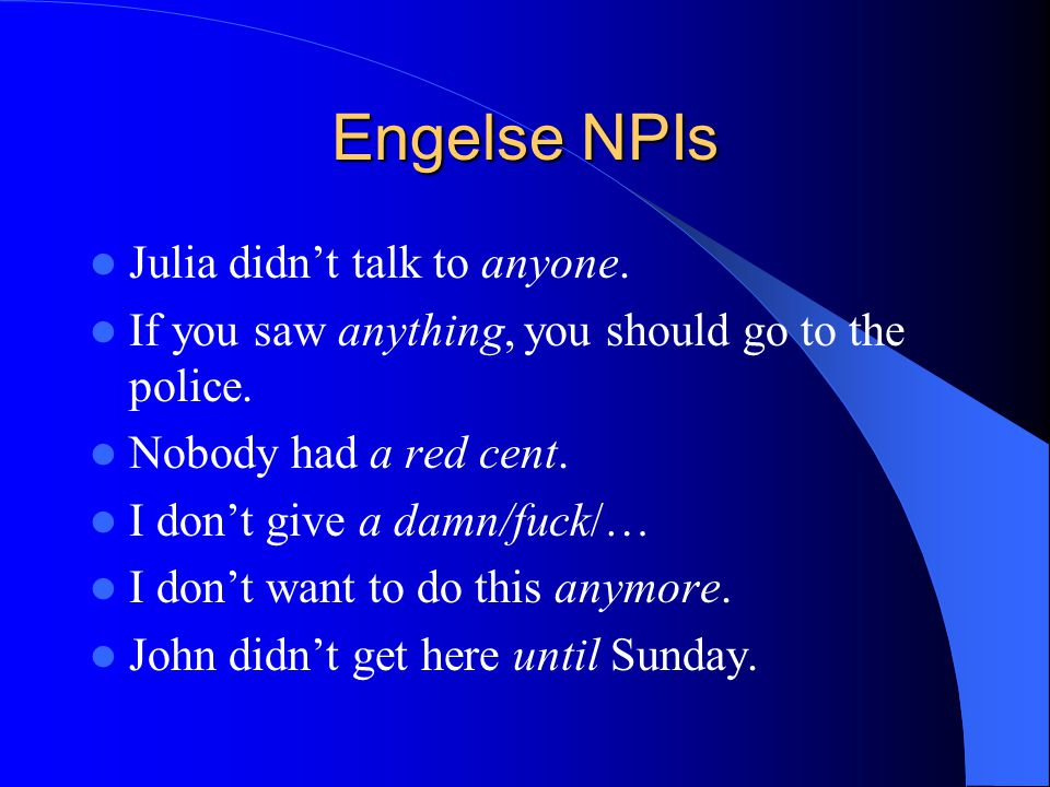 Engelse NPIs Julia didn't talk to anyone. If you saw anything, you should go to the police. Nobody had a red cent. I don't give a damn/fuck/… I don't