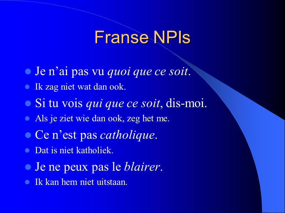 Franse NPIs Je n'ai pas vu quoi que ce soit. Ik zag niet wat dan ook. Si tu vois qui que ce soit, dis-moi. Als je ziet wie dan ook, zeg het me. Ce n'e