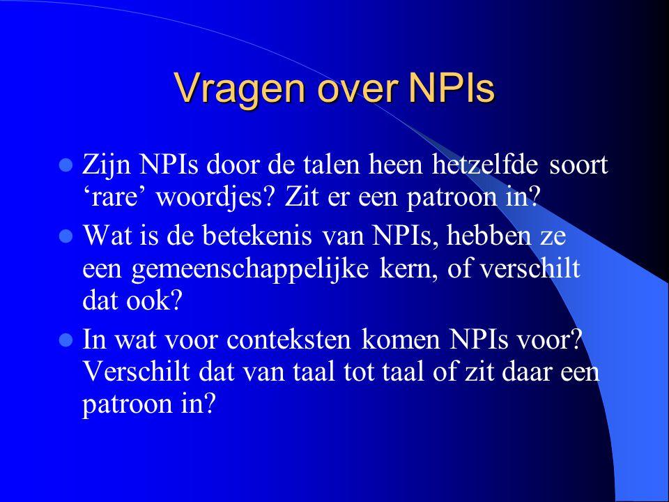 Vragen over NPIs Zijn NPIs door de talen heen hetzelfde soort 'rare' woordjes? Zit er een patroon in? Wat is de betekenis van NPIs, hebben ze een geme