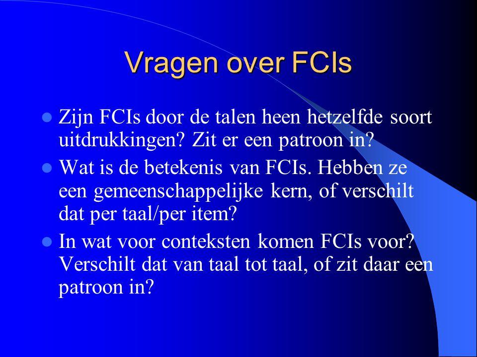 Vragen over FCIs Zijn FCIs door de talen heen hetzelfde soort uitdrukkingen? Zit er een patroon in? Wat is de betekenis van FCIs. Hebben ze een gemeen