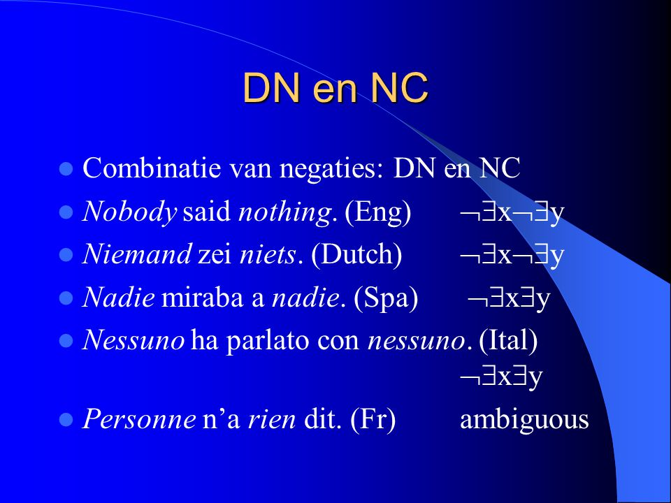 DN en NC Combinatie van negaties: DN en NC Nobody said nothing. (Eng)  x  y Niemand zei niets. (Dutch)  x  y Nadie miraba a nadie. (Spa)  x
