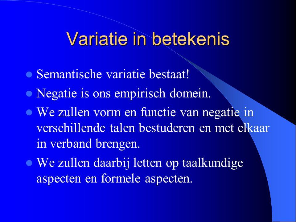 Variatie in betekenis Semantische variatie bestaat! Negatie is ons empirisch domein. We zullen vorm en functie van negatie in verschillende talen best