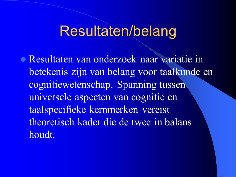 Resultaten/belang Resultaten van onderzoek naar variatie in betekenis zijn van belang voor taalkunde en cognitiewetenschap. Spanning tussen universele