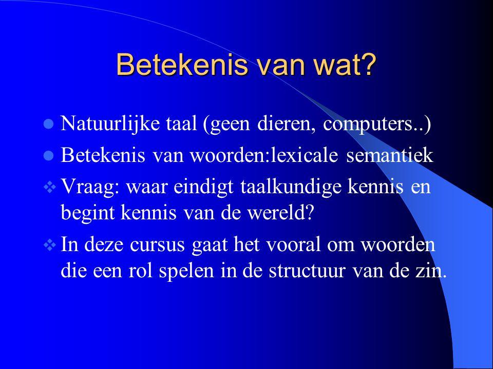Betekenis van wat? Natuurlijke taal (geen dieren, computers..) Betekenis van woorden:lexicale semantiek  Vraag: waar eindigt taalkundige kennis en be