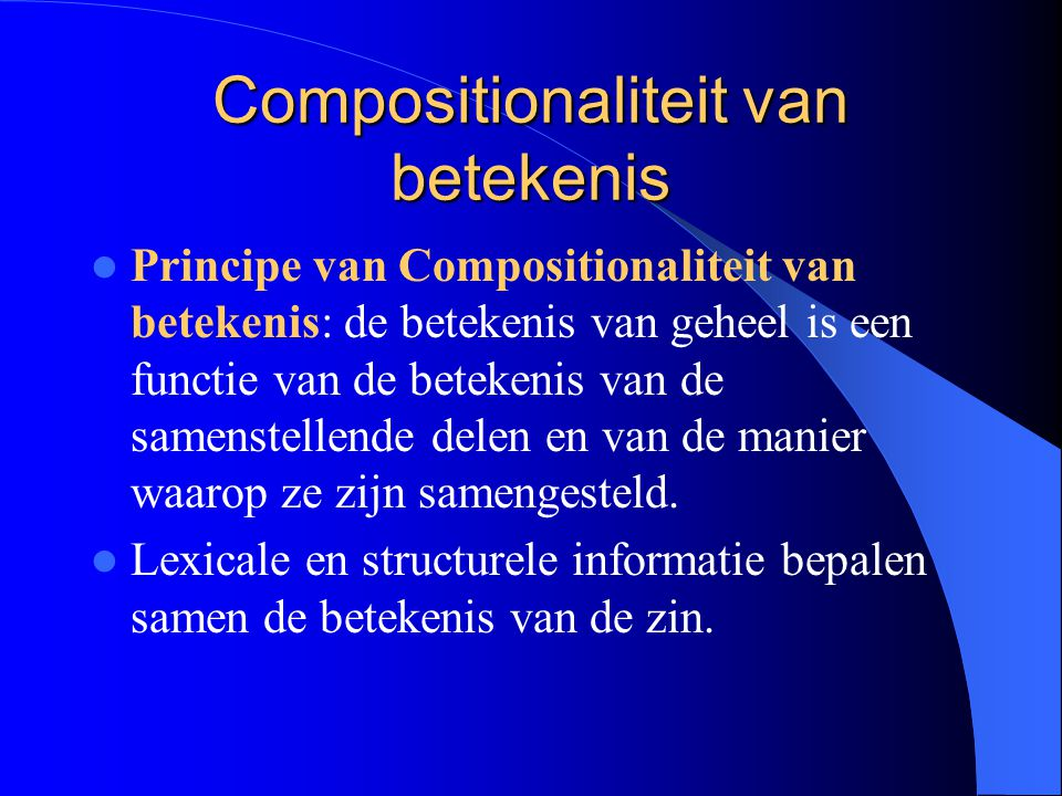 Compositionaliteit van betekenis Principe van Compositionaliteit van betekenis: de betekenis van geheel is een functie van de betekenis van de samenst
