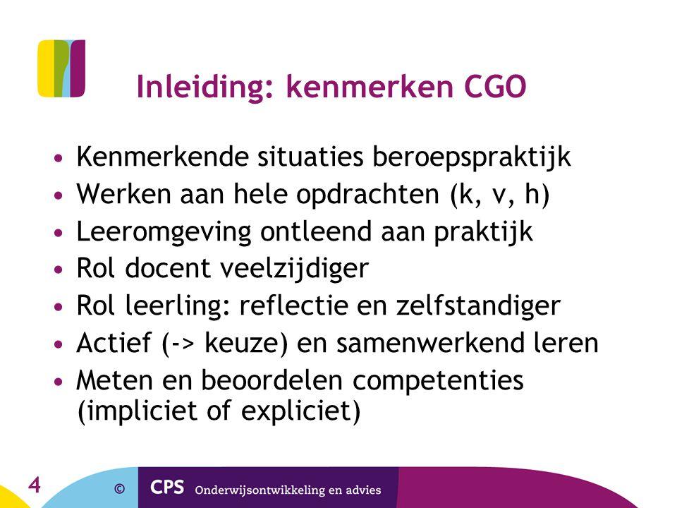 4 Inleiding: kenmerken CGO Kenmerkende situaties beroepspraktijk Werken aan hele opdrachten (k, v, h) Leeromgeving ontleend aan praktijk Rol docent ve